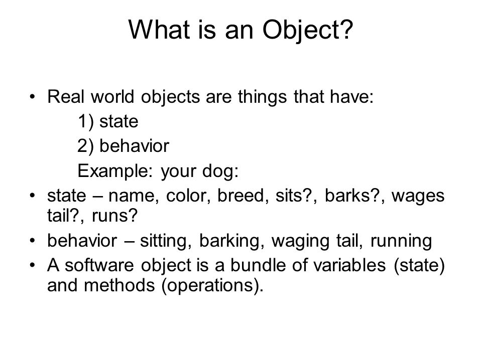What is an Object Real world objects are things that have: 1) state