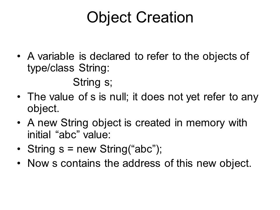 Object Creation A variable is declared to refer to the objects of type/class String: String s;