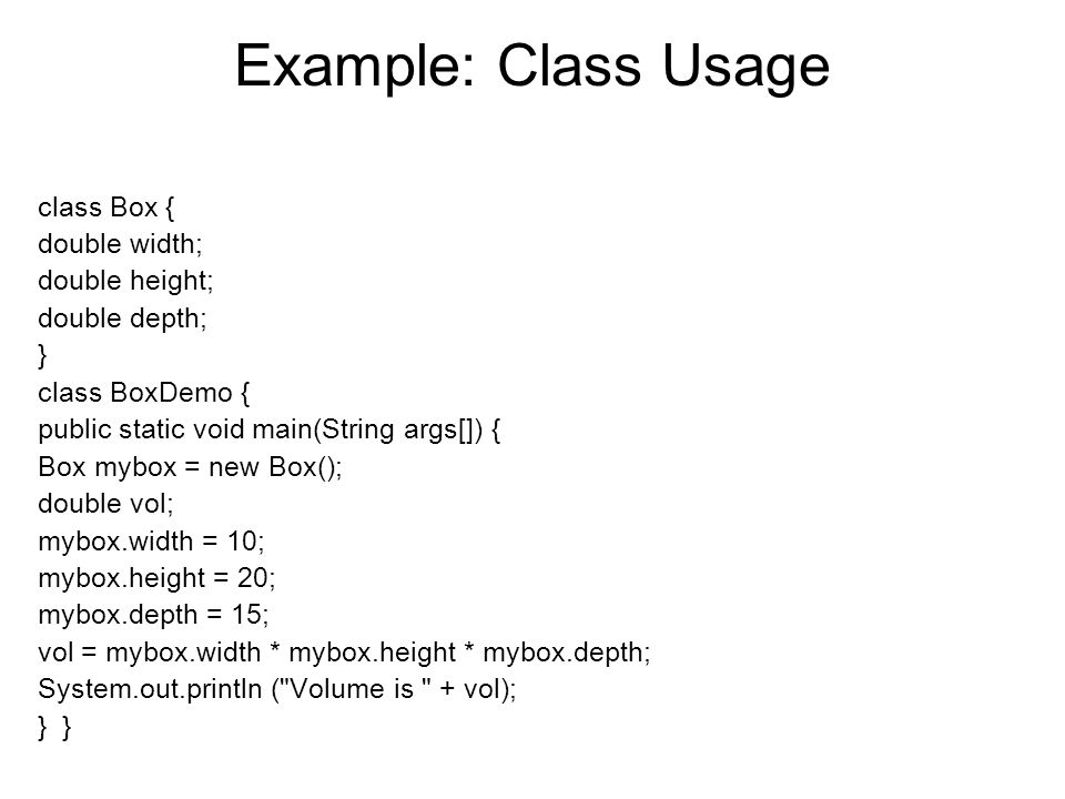 Example: Class Usage class Box { double width; double height;