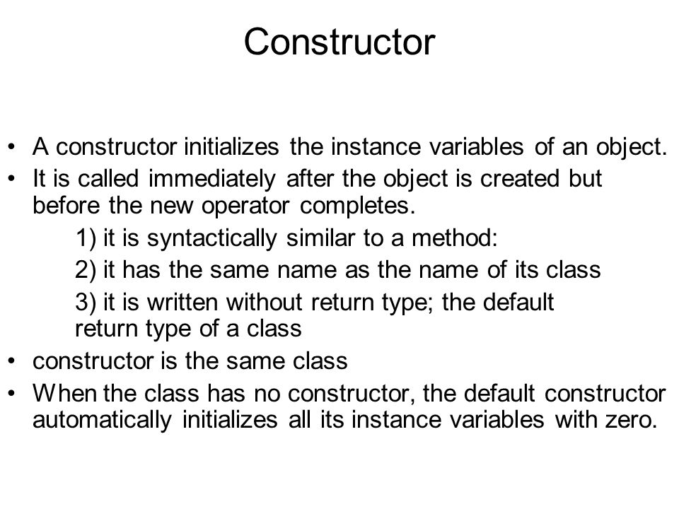 Constructor A constructor initializes the instance variables of an object.