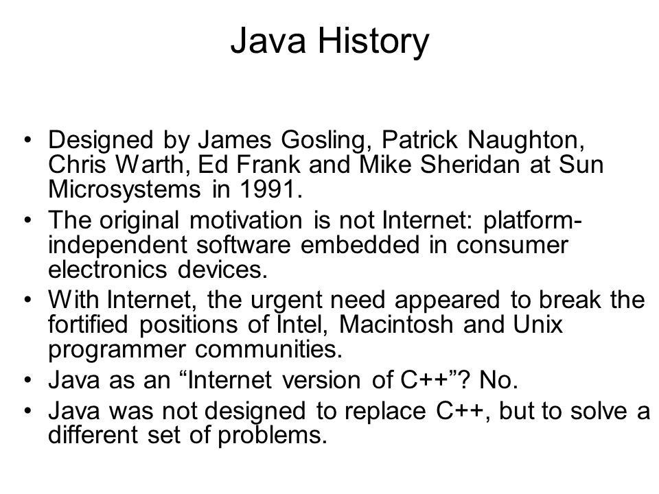 Java History Designed by James Gosling, Patrick Naughton, Chris Warth, Ed Frank and Mike Sheridan at Sun Microsystems in 1991.