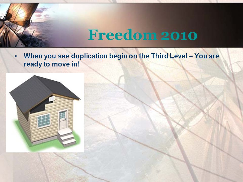 Freedom 2010 When you see duplication begin on the Third Level – You are ready to move in!