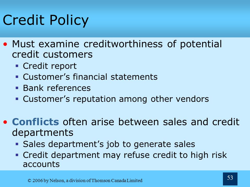 Credit Policy Must examine creditworthiness of potential credit customers. Credit report. Customer's financial statements.