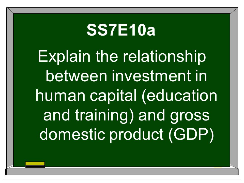 SS7E10a Explain the relationship between investment in human capital (education and training) and gross domestic product (GDP)