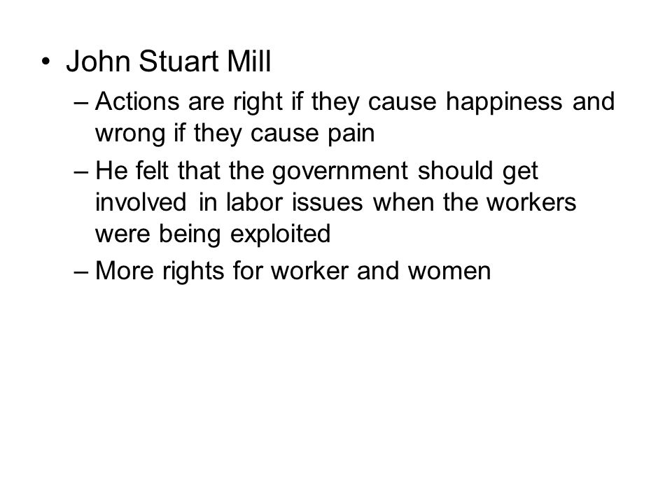 John Stuart Mill Actions are right if they cause happiness and wrong if they cause pain.