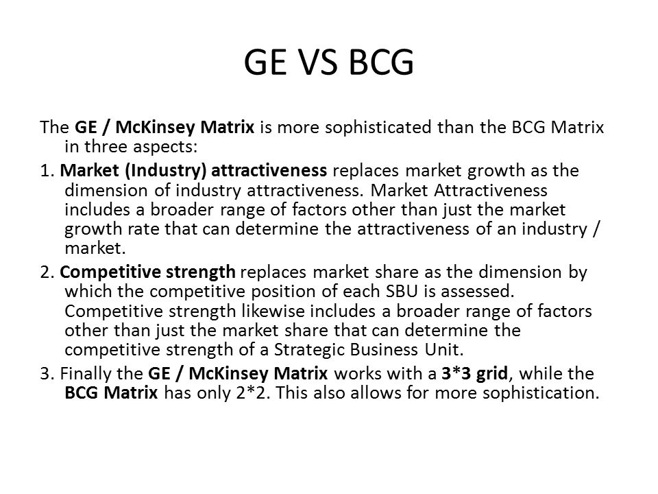 GE VS BCG The GE / McKinsey Matrix is more sophisticated than the BCG Matrix in three aspects: