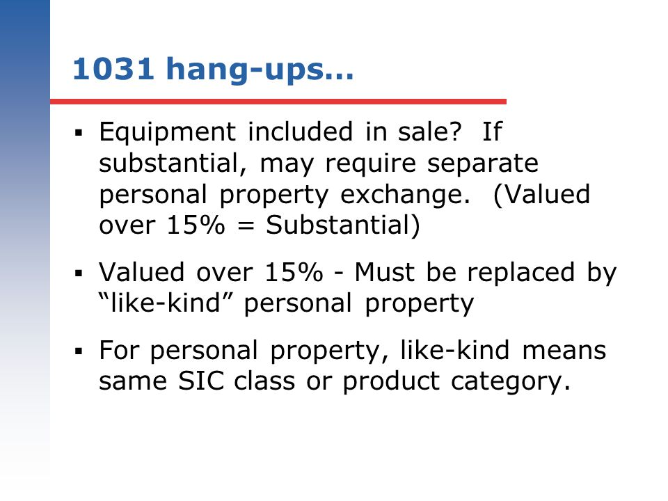 1031 hang-ups… Equipment included in sale If substantial, may require separate personal property exchange. (Valued over 15% = Substantial)