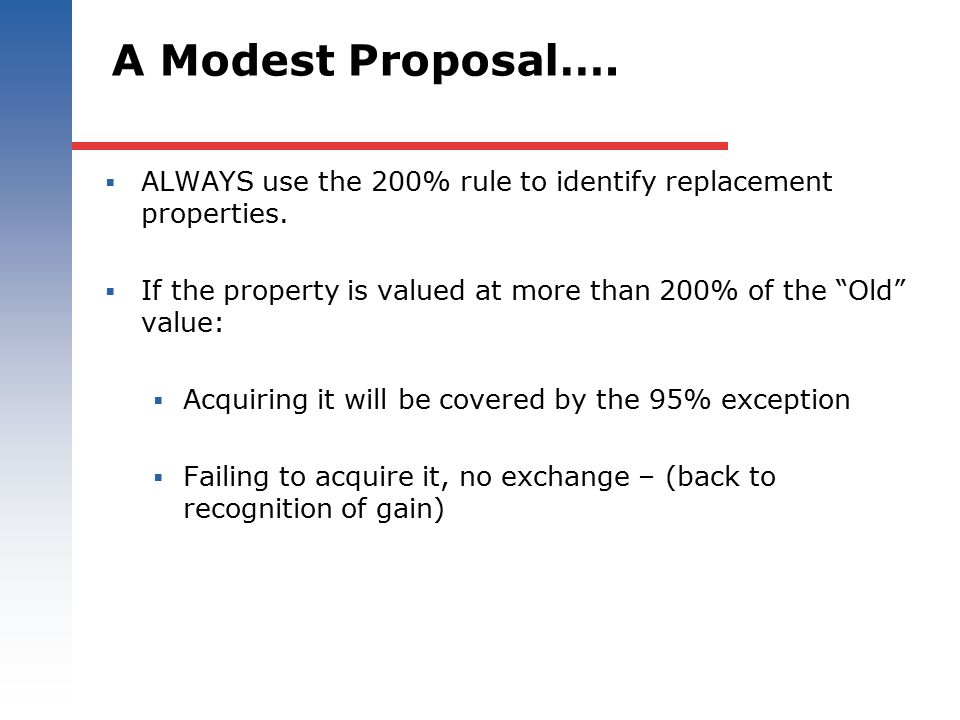 A Modest Proposal…. ALWAYS use the 200% rule to identify replacement properties. If the property is valued at more than 200% of the Old value: