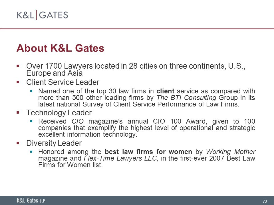 About K&L Gates Over 1700 Lawyers located in 28 cities on three continents, U.S., Europe and Asia. Client Service Leader.