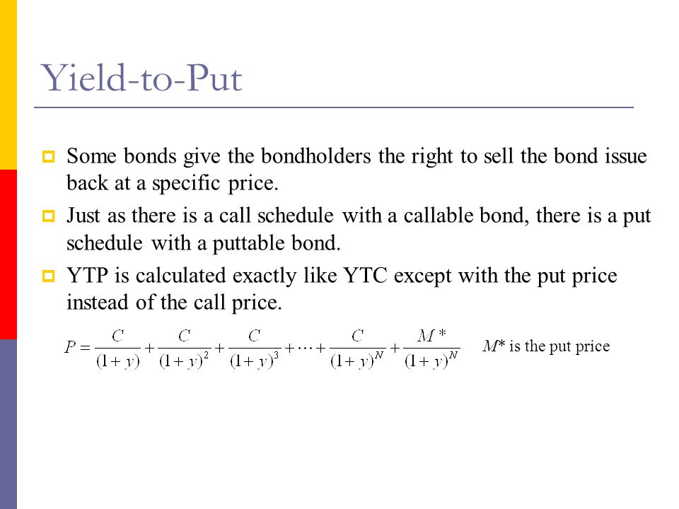 Yield-to-Put Some bonds give the bondholders the right to sell the bond issue back at a specific price.