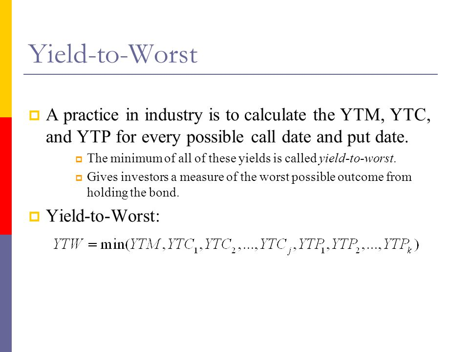 Yield-to-Worst A practice in industry is to calculate the YTM, YTC, and YTP for every possible call date and put date.