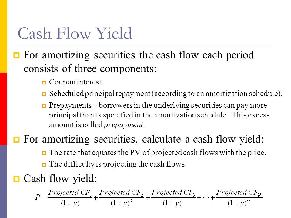 Cash Flow Yield For amortizing securities the cash flow each period consists of three components: Coupon interest.
