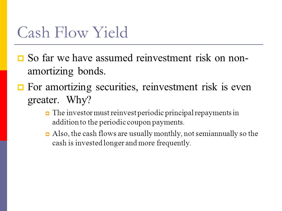 Cash Flow Yield So far we have assumed reinvestment risk on non-amortizing bonds.