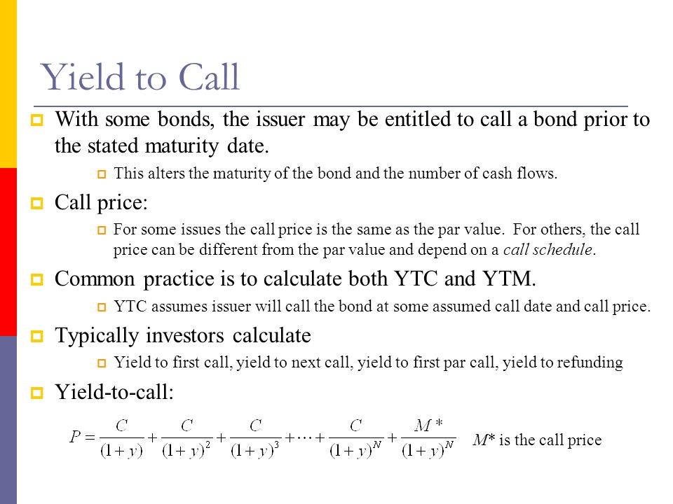 Yield to Call With some bonds, the issuer may be entitled to call a bond prior to the stated maturity date.