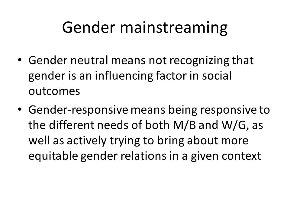 Gender mainstreaming Gender neutral means not recognizing that gender is an influencing factor in social outcomes.
