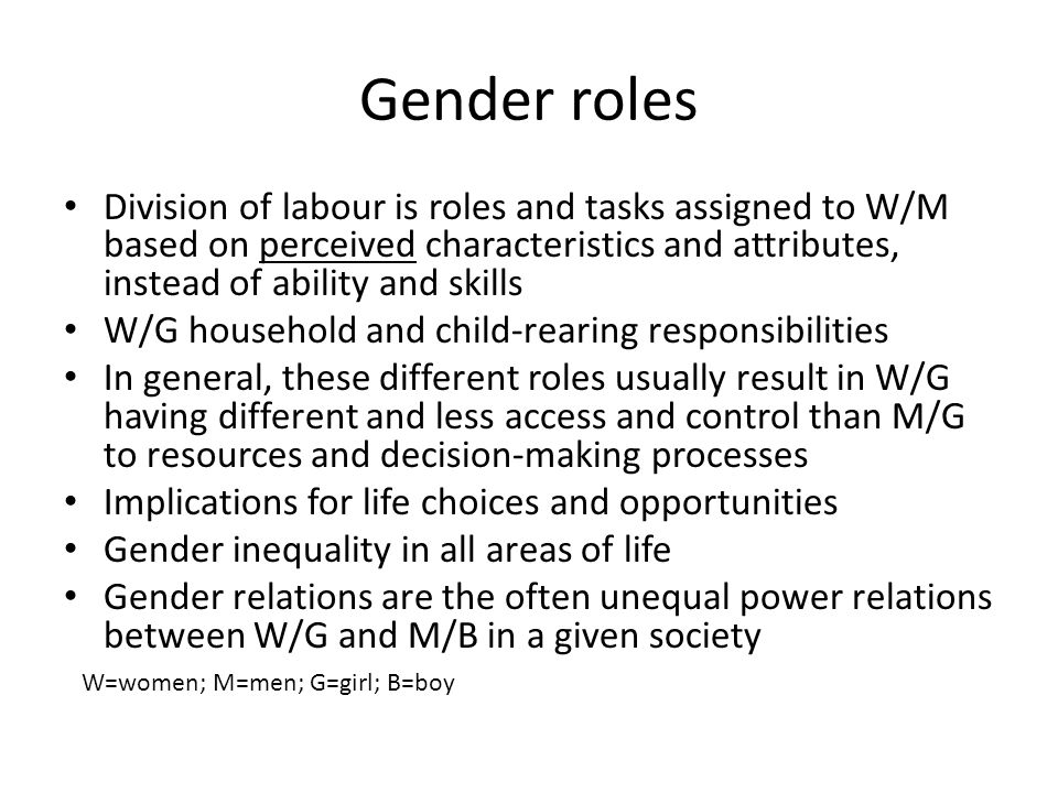 Gender roles Division of labour is roles and tasks assigned to W/M based on perceived characteristics and attributes, instead of ability and skills.