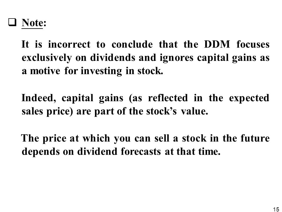 Note: It is incorrect to conclude that the DDM focuses exclusively on dividends and ignores capital gains as a motive for investing in stock.