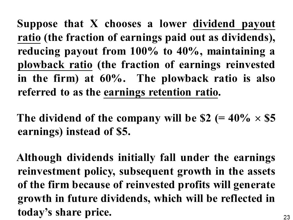 Suppose that X chooses a lower dividend payout ratio (the fraction of earnings paid out as dividends), reducing payout from 100% to 40%, maintaining a plowback ratio (the fraction of earnings reinvested in the firm) at 60%. The plowback ratio is also referred to as the earnings retention ratio.