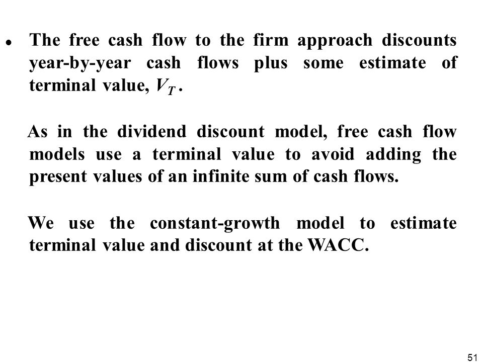 The free cash flow to the firm approach discounts year-by-year cash flows plus some estimate of terminal value, VT .