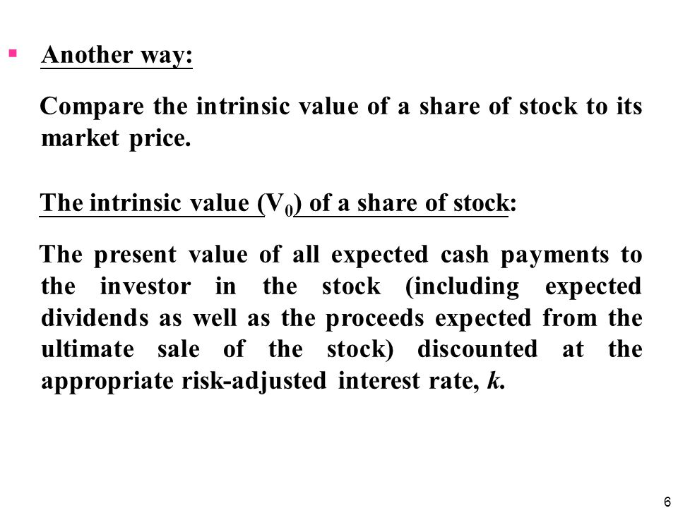 Another way: Compare the intrinsic value of a share of stock to its market price. The intrinsic value (V0) of a share of stock: