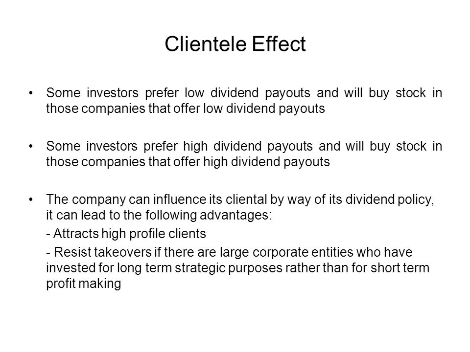 Clientele Effect Some investors prefer low dividend payouts and will buy stock in those companies that offer low dividend payouts.