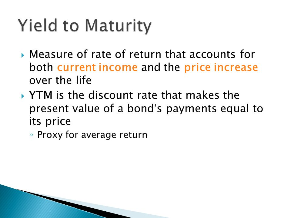 Yield to Maturity Measure of rate of return that accounts for both current income and the price increase over the life.