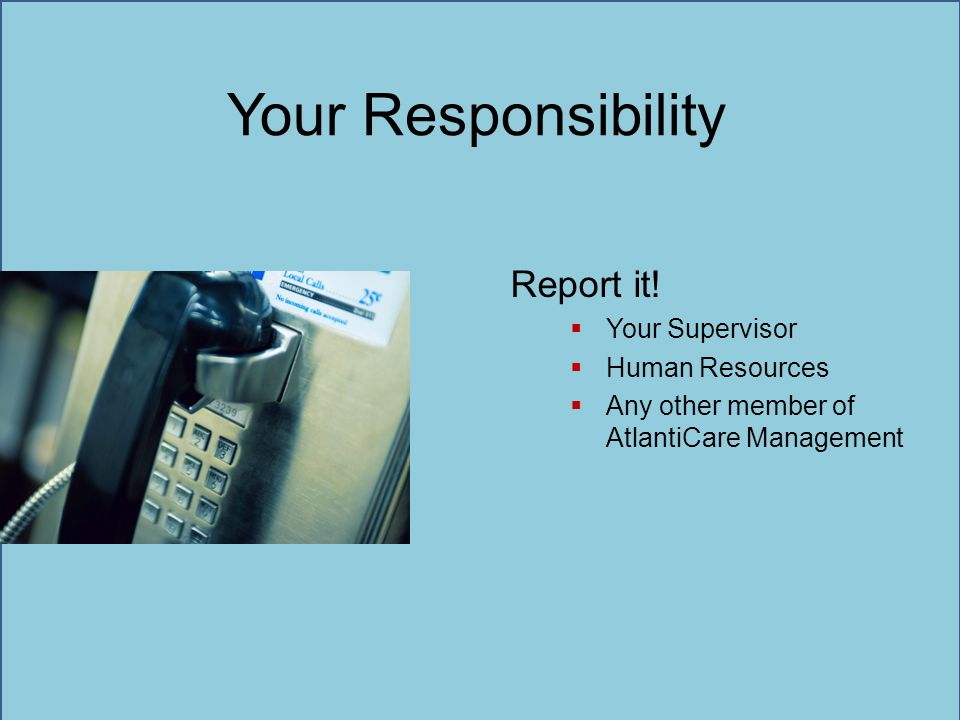 Your Responsibility Report it! Your Supervisor Human Resources