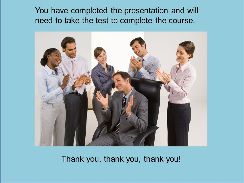 You have completed the presentation and will need to take the test to complete the course.