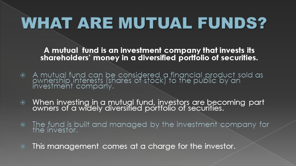 WHAT ARE MUTUAL FUNDS A mutual fund is an investment company that invests its shareholders' money in a diversified portfolio of securities.