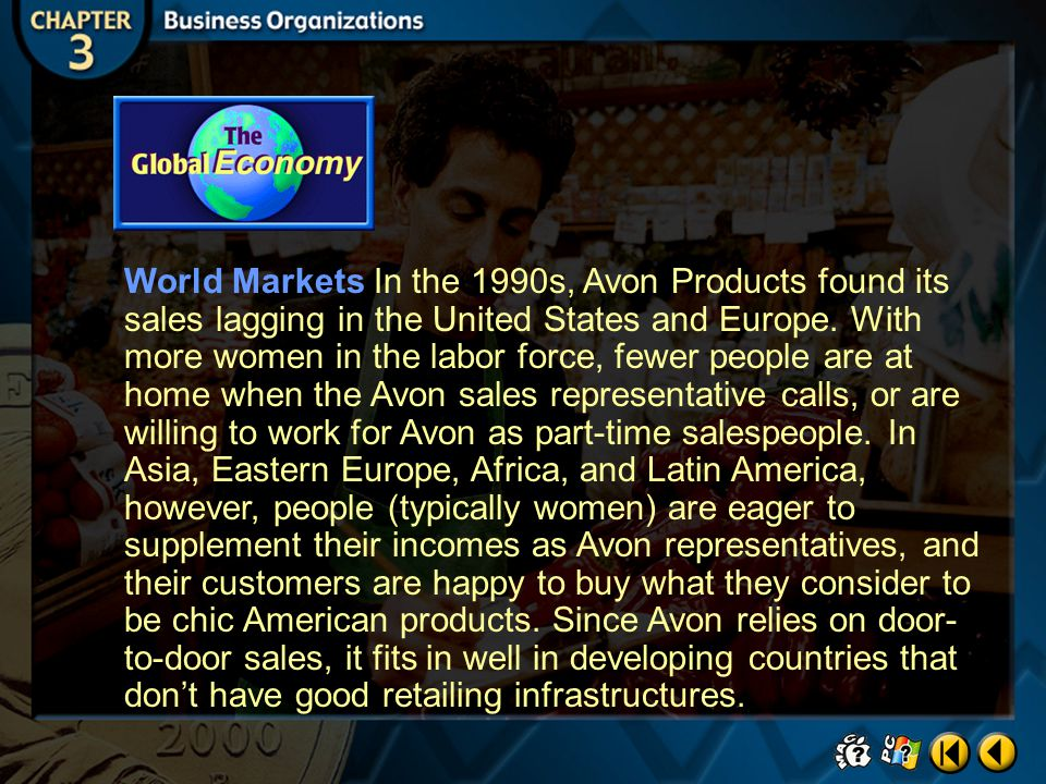 World Markets In the 1990s, Avon Products found its sales lagging in the United States and Europe. With more women in the labor force, fewer people are at home when the Avon sales representative calls, or are willing to work for Avon as part-time salespeople. In Asia, Eastern Europe, Africa, and Latin America, however, people (typically women) are eager to supplement their incomes as Avon representatives, and their customers are happy to buy what they consider to be chic American products. Since Avon relies on door-to-door sales, it fits in well in developing countries that don't have good retailing infrastructures.