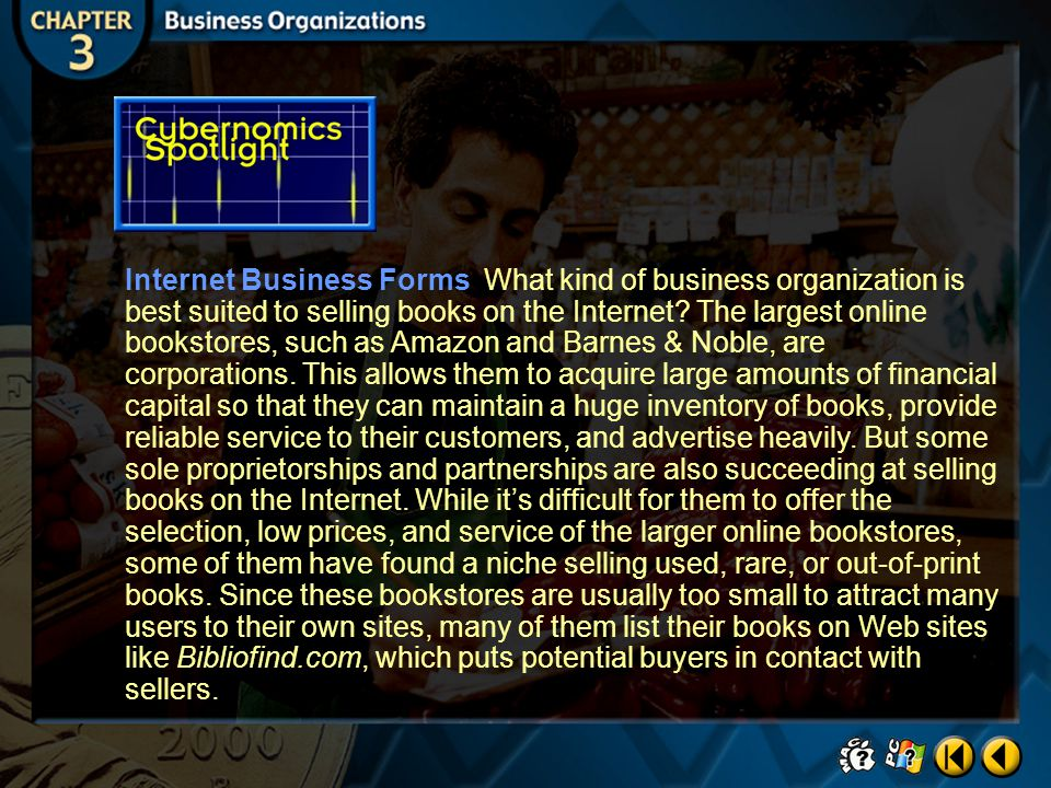 Internet Business Forms What kind of business organization is best suited to selling books on the Internet The largest online bookstores, such as Amazon and Barnes & Noble, are corporations. This allows them to acquire large amounts of financial capital so that they can maintain a huge inventory of books, provide reliable service to their customers, and advertise heavily. But some sole proprietorships and partnerships are also succeeding at selling books on the Internet. While it's difficult for them to offer the selection, low prices, and service of the larger online bookstores, some of them have found a niche selling used, rare, or out-of-print books. Since these bookstores are usually too small to attract many users to their own sites, many of them list their books on Web sites like Bibliofind.com, which puts potential buyers in contact with sellers.