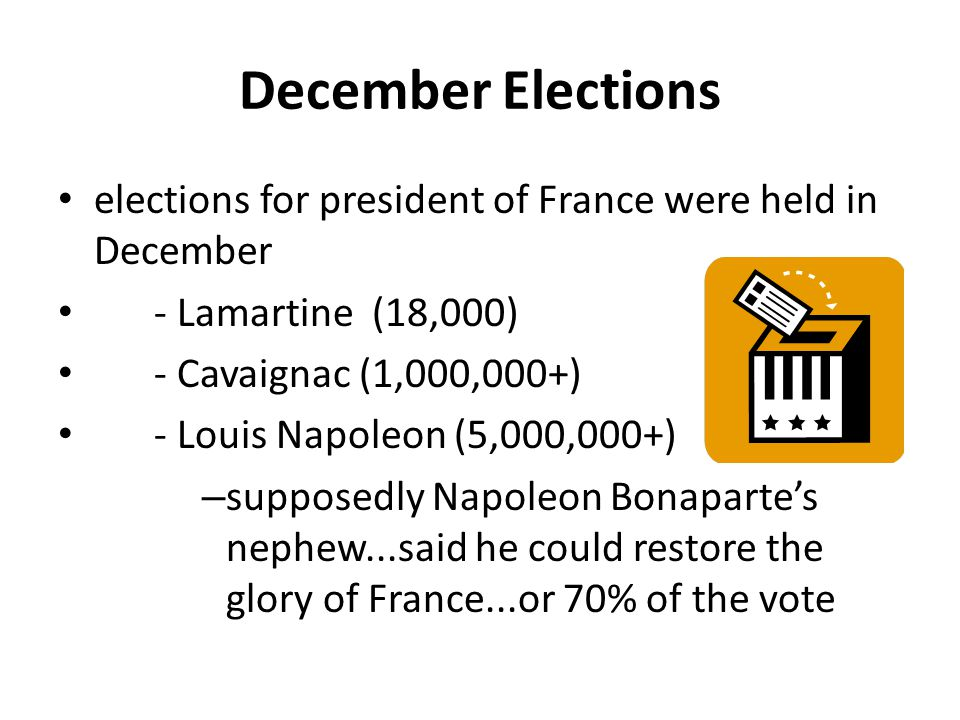 December Elections elections for president of France were held in December. - Lamartine (18,000) - Cavaignac (1,000,000+)