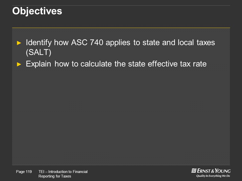Objectives Identify how ASC 740 applies to state and local taxes (SALT) Explain how to calculate the state effective tax rate.