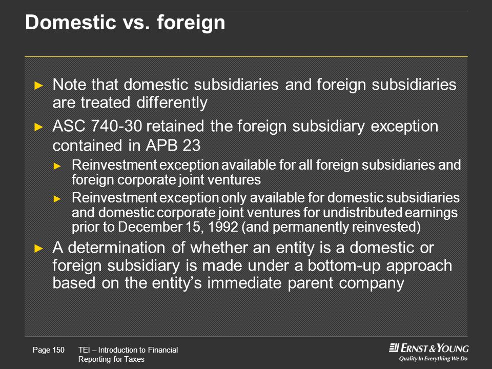 Domestic vs. foreign Note that domestic subsidiaries and foreign subsidiaries are treated differently.
