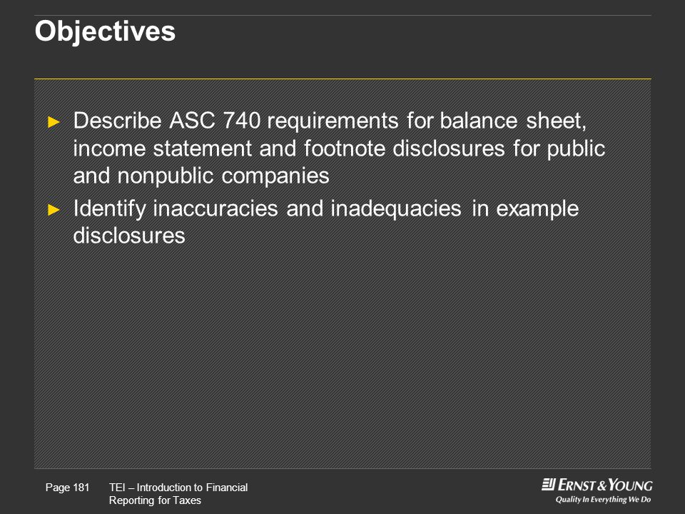 Objectives Describe ASC 740 requirements for balance sheet, income statement and footnote disclosures for public and nonpublic companies.