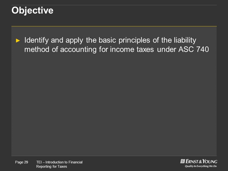 Objective Identify and apply the basic principles of the liability method of accounting for income taxes under ASC 740.