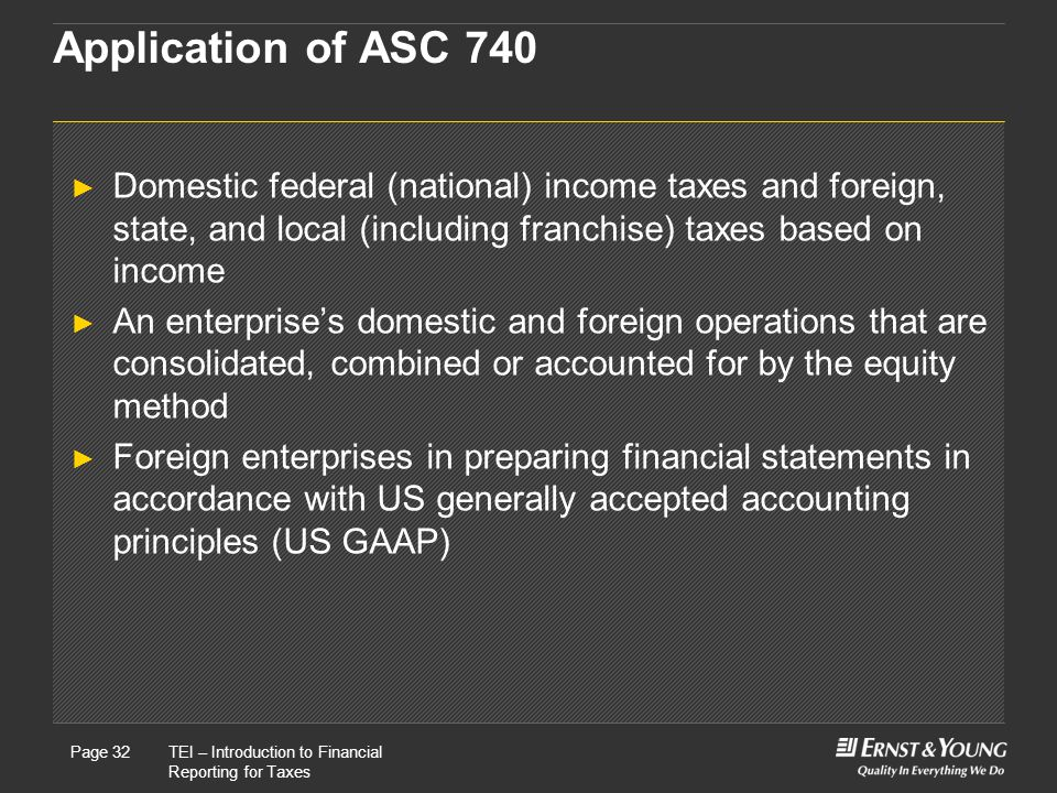 Application of ASC 740 Domestic federal (national) income taxes and foreign, state, and local (including franchise) taxes based on income.