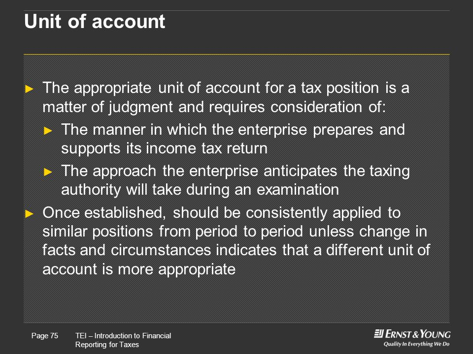 Unit of account The appropriate unit of account for a tax position is a matter of judgment and requires consideration of:
