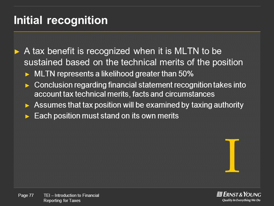 Initial recognition A tax benefit is recognized when it is MLTN to be sustained based on the technical merits of the position.