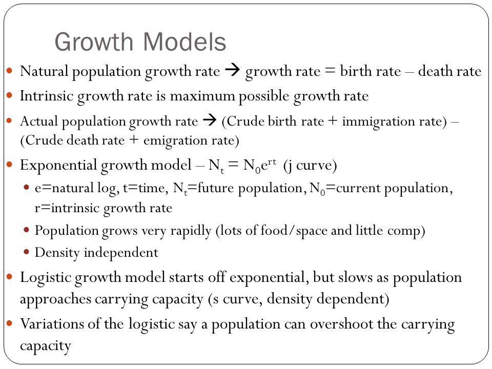 Growth Models Natural population growth rate  growth rate = birth rate – death rate. Intrinsic growth rate is maximum possible growth rate.