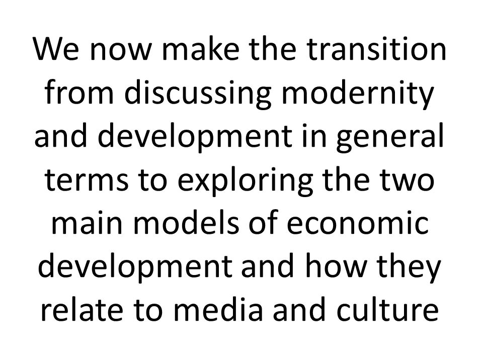 We now make the transition from discussing modernity and development in general terms to exploring the two main models of economic development and how they relate to media and culture