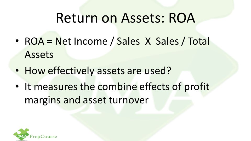 Return on Assets: ROA ROA = Net Income / Sales X Sales / Total Assets