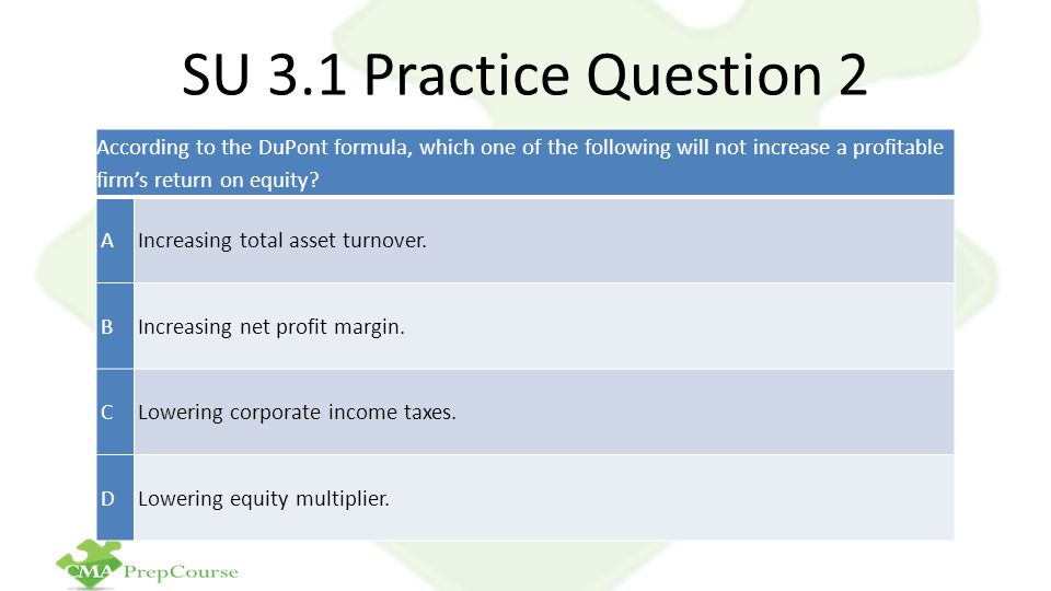 SU 3.1 Practice Question 2 According to the DuPont formula, which one of the following will not increase a profitable firm's return on equity