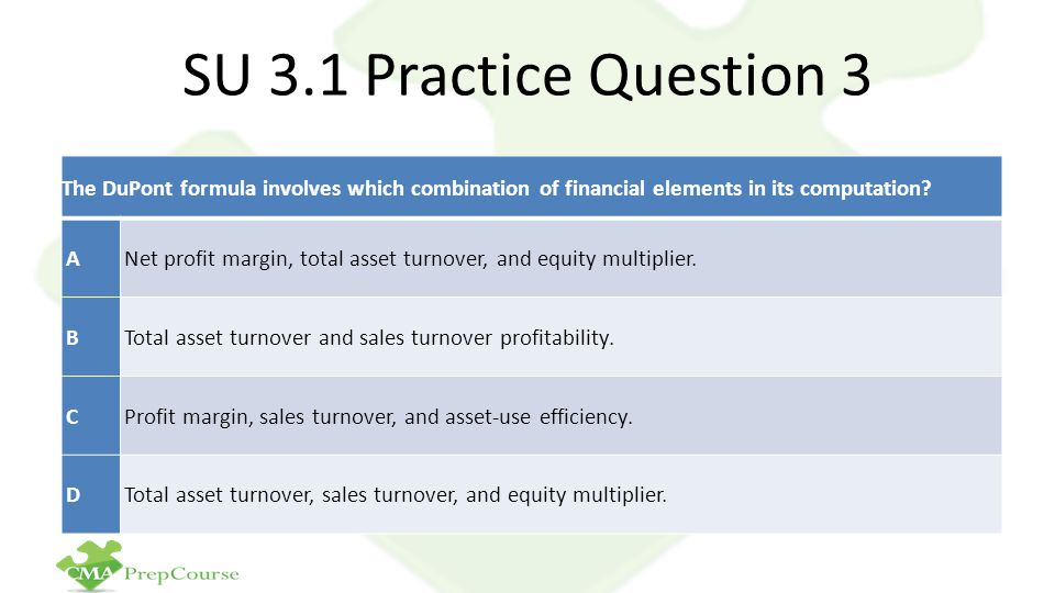 SU 3.1 Practice Question 3 The DuPont formula involves which combination of financial elements in its computation