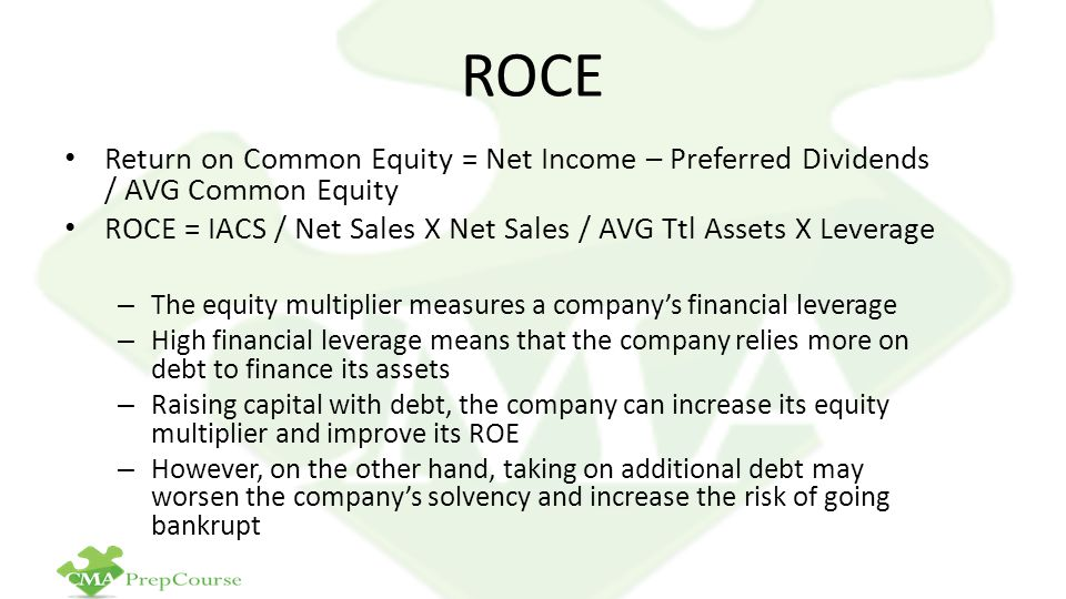 ROCE Return on Common Equity = Net Income – Preferred Dividends / AVG Common Equity. ROCE = IACS / Net Sales X Net Sales / AVG Ttl Assets X Leverage.