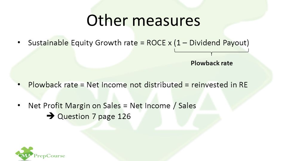 Other measures Sustainable Equity Growth rate = ROCE x (1 – Dividend Payout) Plowback rate = Net Income not distributed = reinvested in RE.