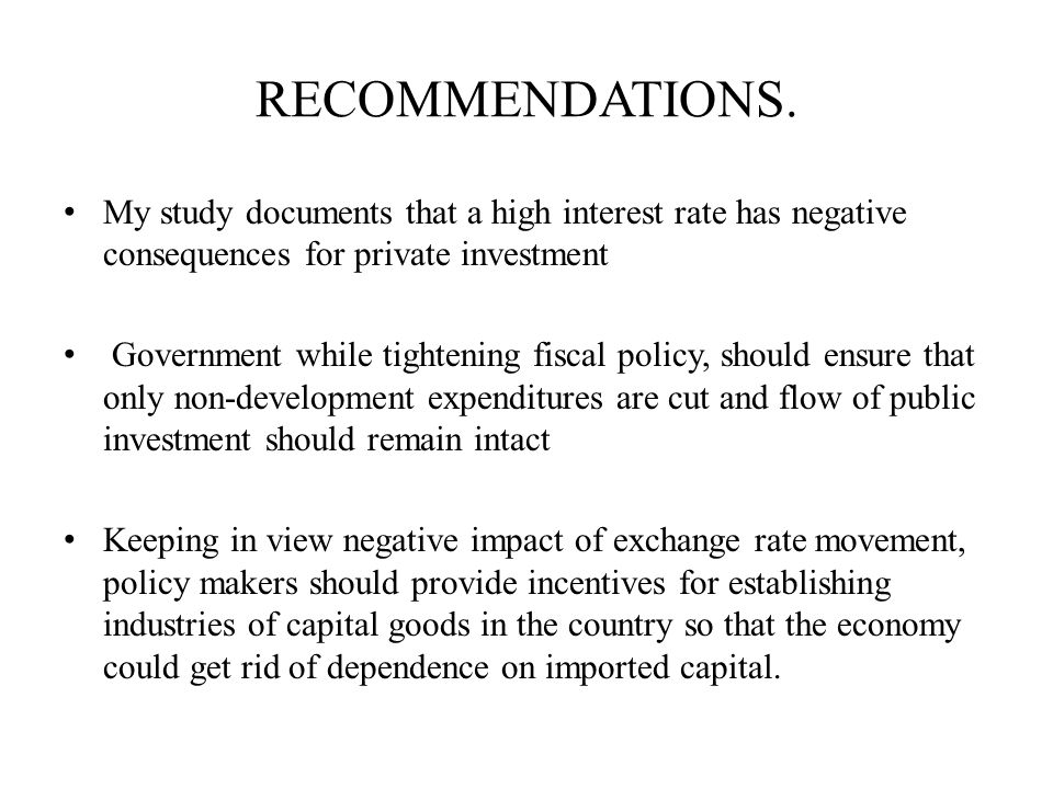 RECOMMENDATIONS. My study documents that a high interest rate has negative consequences for private investment.
