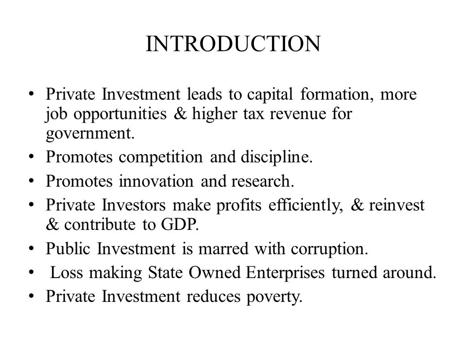 INTRODUCTION Private Investment leads to capital formation, more job opportunities & higher tax revenue for government.