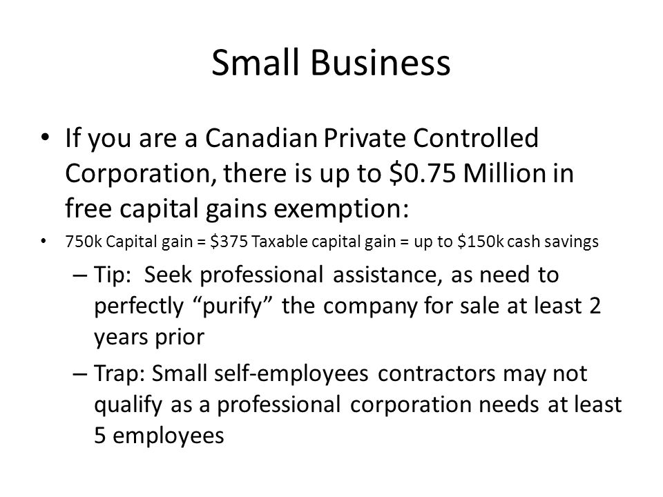 Small Business If you are a Canadian Private Controlled Corporation, there is up to $0.75 Million in free capital gains exemption: