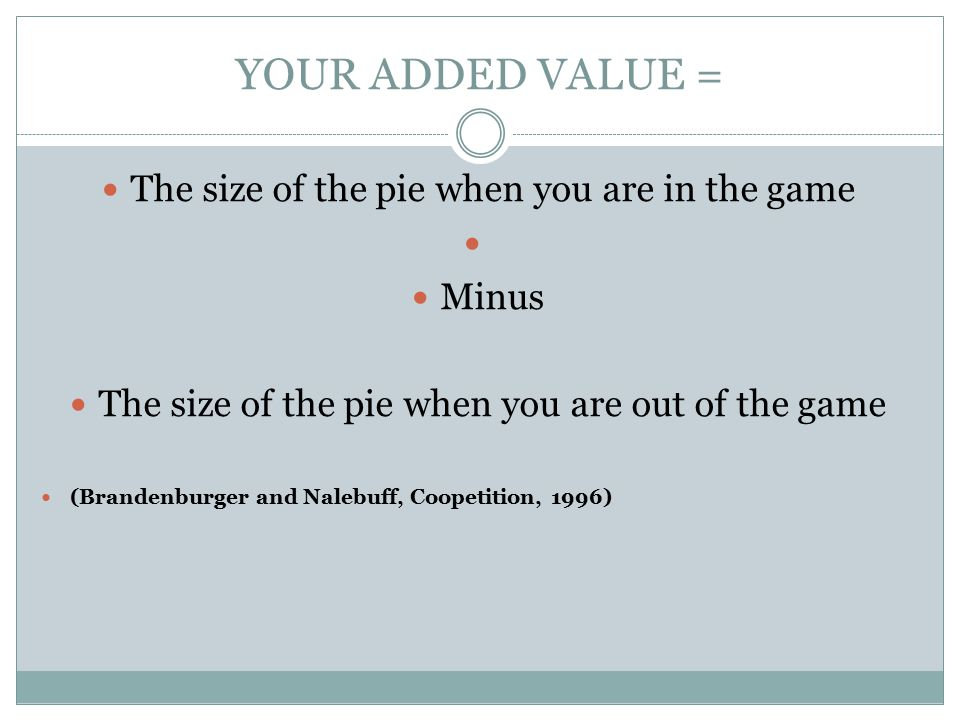 YOUR ADDED VALUE = The size of the pie when you are in the game Minus